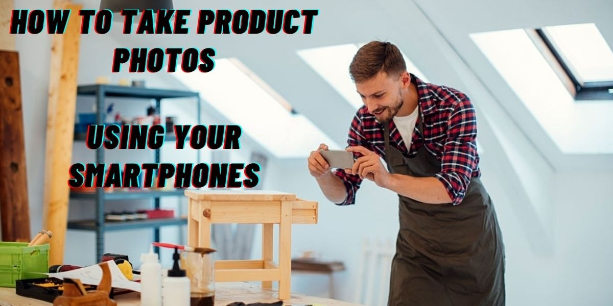 How to Take Product Photos Using Your Smartphones