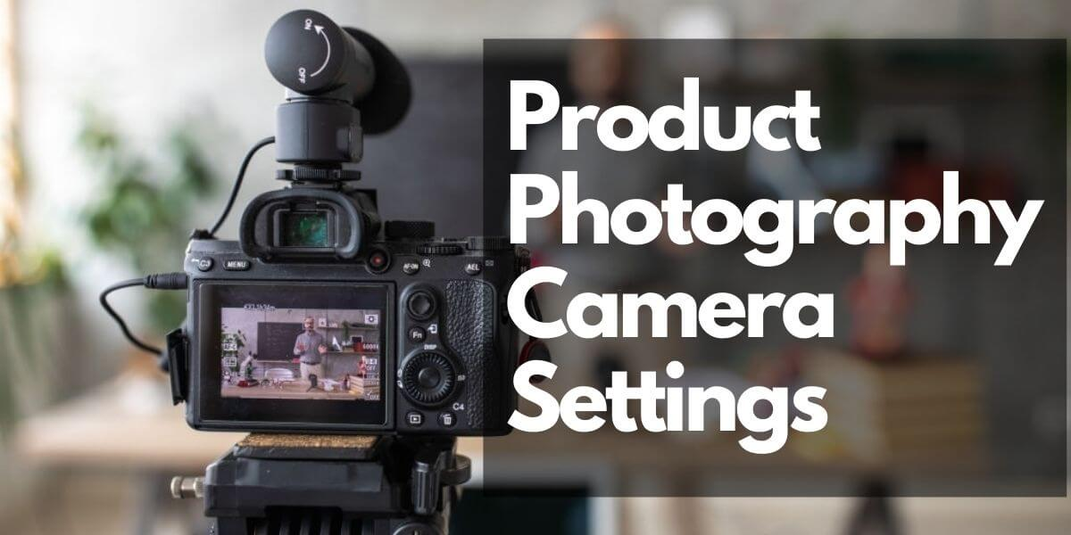 A Beginner's Guide to Product Photography Camera Settings